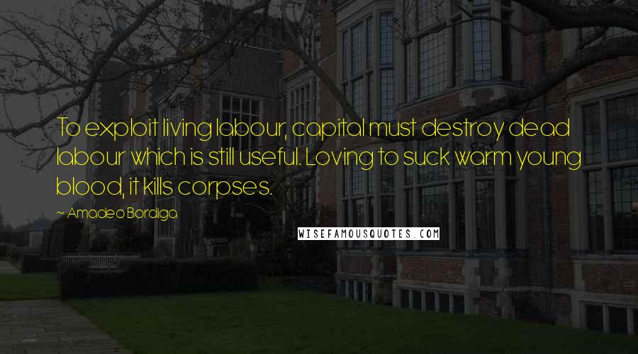 Amadeo Bordiga quotes: To exploit living labour, capital must destroy dead labour which is still useful. Loving to suck warm young blood, it kills corpses.