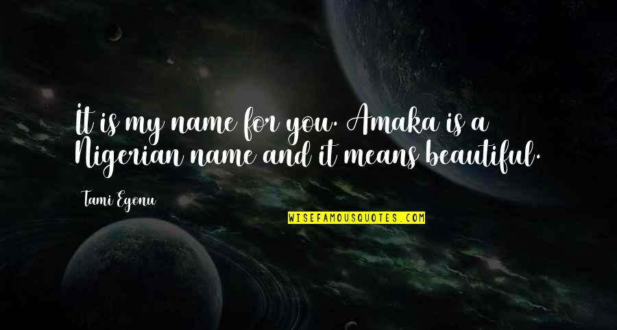 Amaka Quotes By Tami Egonu: It is my name for you. Amaka is