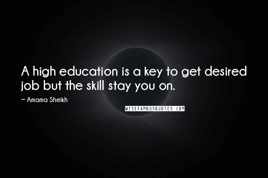 Amama Sheikh quotes: A high education is a key to get desired job but the skill stay you on.