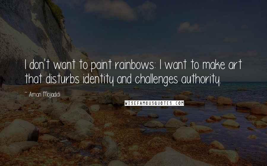 Aman Mojadidi quotes: I don't want to paint rainbows: I want to make art that disturbs identity and challenges authority.