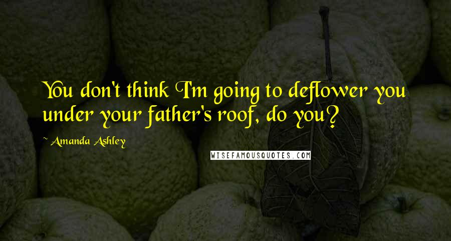 Amanda Ashley quotes: You don't think I'm going to deflower you under your father's roof, do you?
