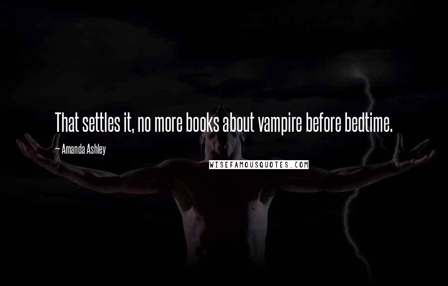 Amanda Ashley quotes: That settles it, no more books about vampire before bedtime.