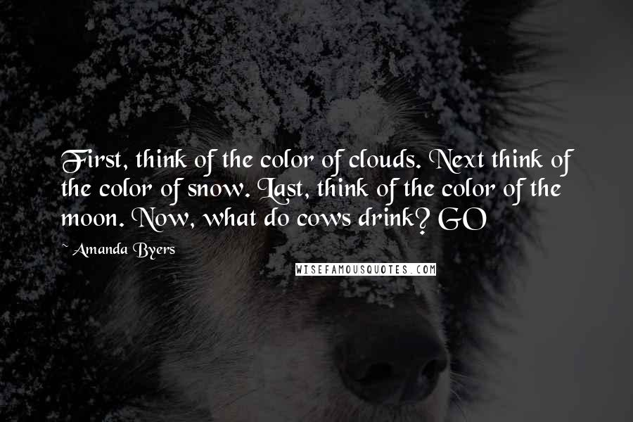 Amanda Byers quotes: First, think of the color of clouds. Next think of the color of snow. Last, think of the color of the moon. Now, what do cows drink? GO