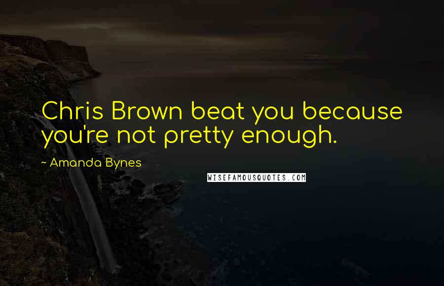 Amanda Bynes quotes: Chris Brown beat you because you're not pretty enough.