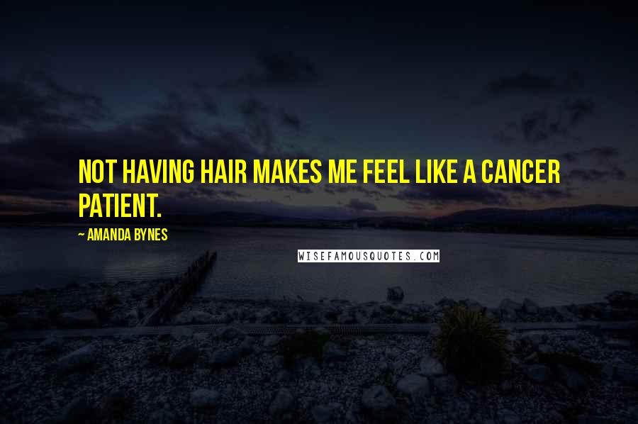 Amanda Bynes quotes: Not having hair makes me feel like a cancer patient.