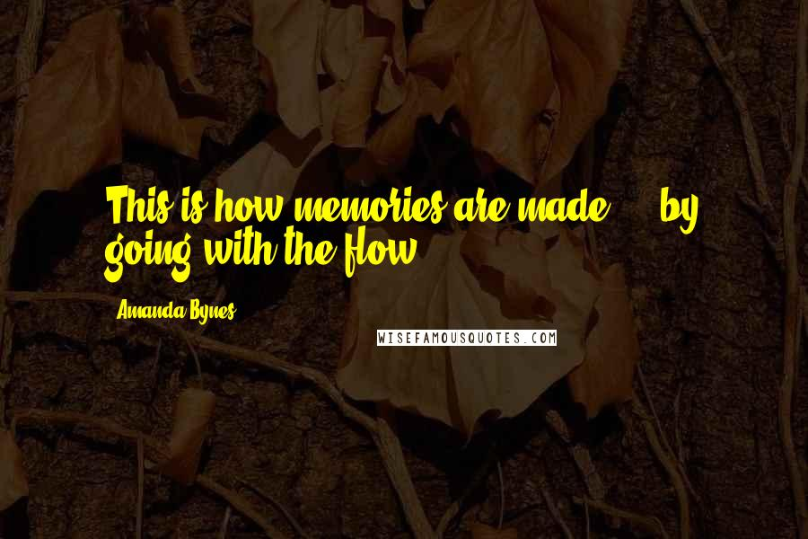 Amanda Bynes quotes: This is how memories are made ... by going with the flow.