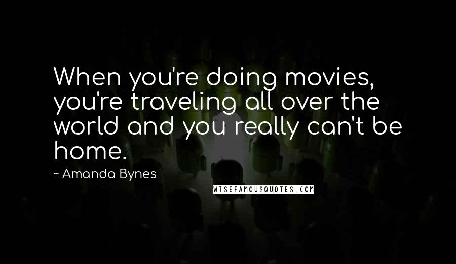 Amanda Bynes quotes: When you're doing movies, you're traveling all over the world and you really can't be home.