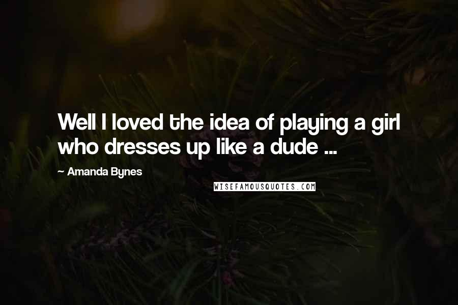 Amanda Bynes quotes: Well I loved the idea of playing a girl who dresses up like a dude ...