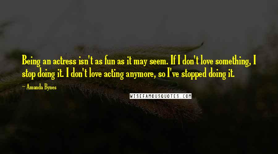 Amanda Bynes quotes: Being an actress isn't as fun as it may seem. If I don't love something, I stop doing it. I don't love acting anymore, so I've stopped doing it.