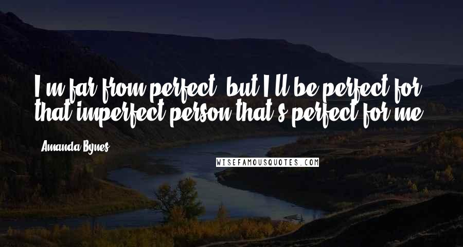 Amanda Bynes quotes: I'm far from perfect, but I'll be perfect for that imperfect person that's perfect for me.