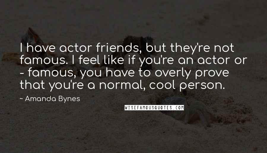 Amanda Bynes quotes: I have actor friends, but they're not famous. I feel like if you're an actor or - famous, you have to overly prove that you're a normal, cool person.