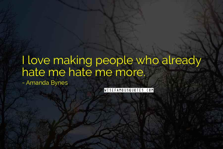 Amanda Bynes quotes: I love making people who already hate me hate me more.