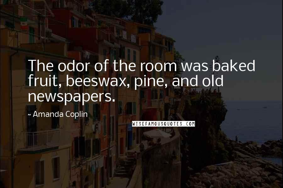 Amanda Coplin quotes: The odor of the room was baked fruit, beeswax, pine, and old newspapers.