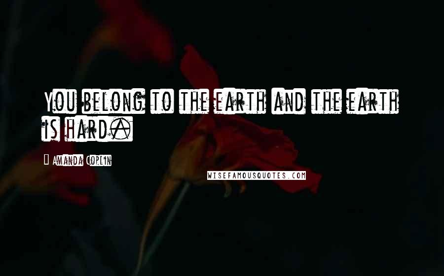 Amanda Coplin quotes: You belong to the earth and the earth is hard.