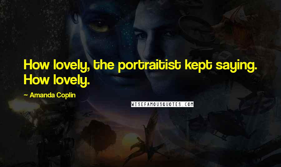 Amanda Coplin quotes: How lovely, the portraitist kept saying. How lovely.