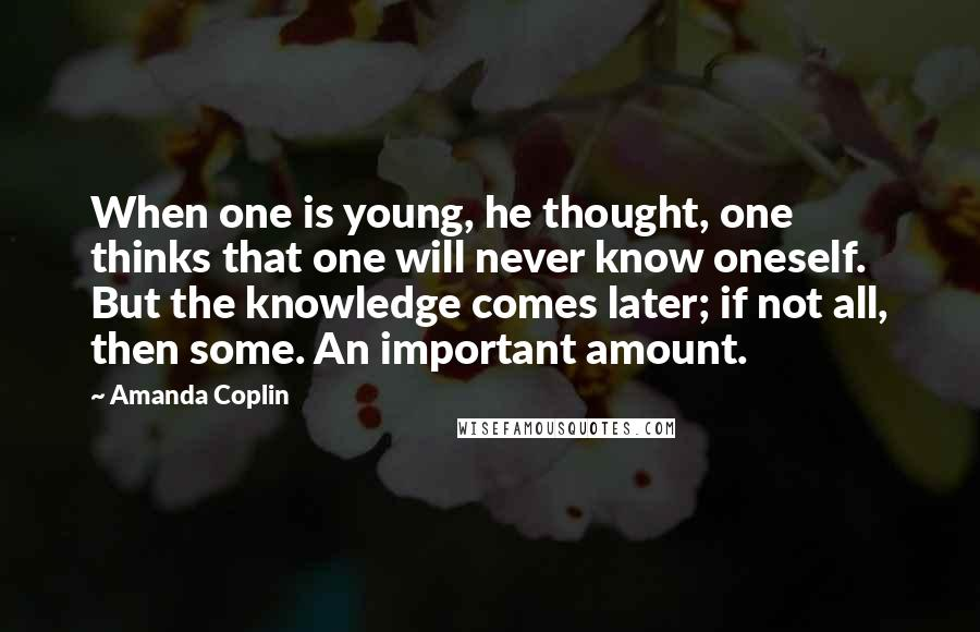 Amanda Coplin quotes: When one is young, he thought, one thinks that one will never know oneself. But the knowledge comes later; if not all, then some. An important amount.
