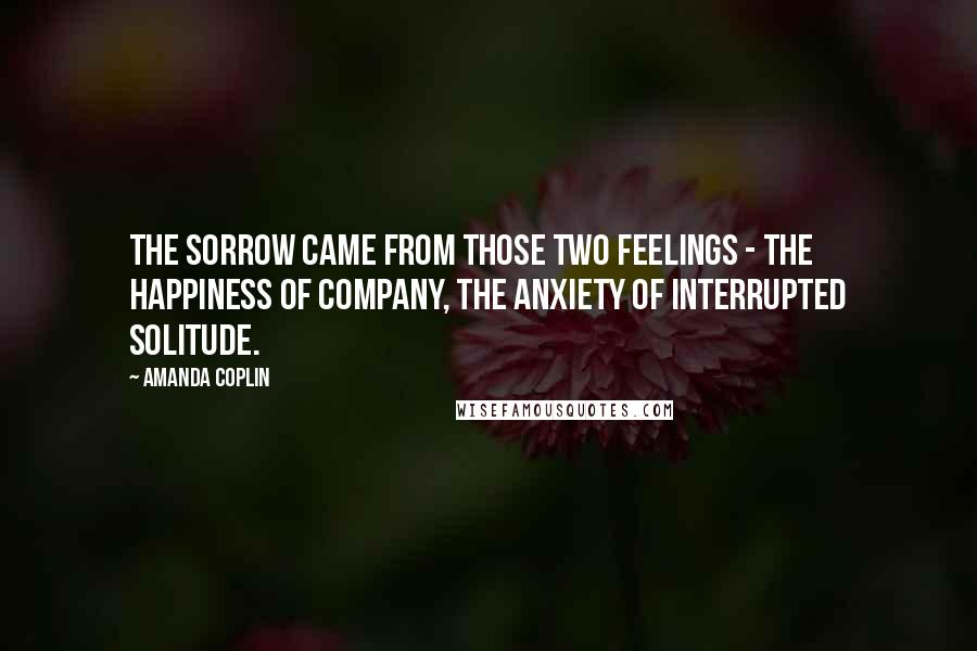Amanda Coplin quotes: The sorrow came from those two feelings - the happiness of company, the anxiety of interrupted solitude.
