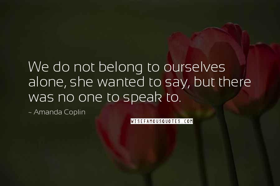 Amanda Coplin quotes: We do not belong to ourselves alone, she wanted to say, but there was no one to speak to.