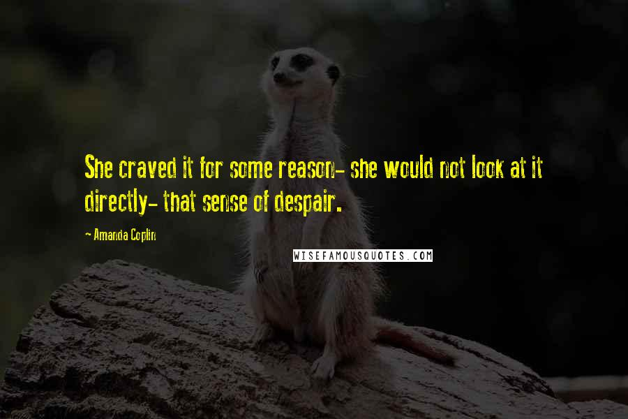 Amanda Coplin quotes: She craved it for some reason- she would not look at it directly- that sense of despair.