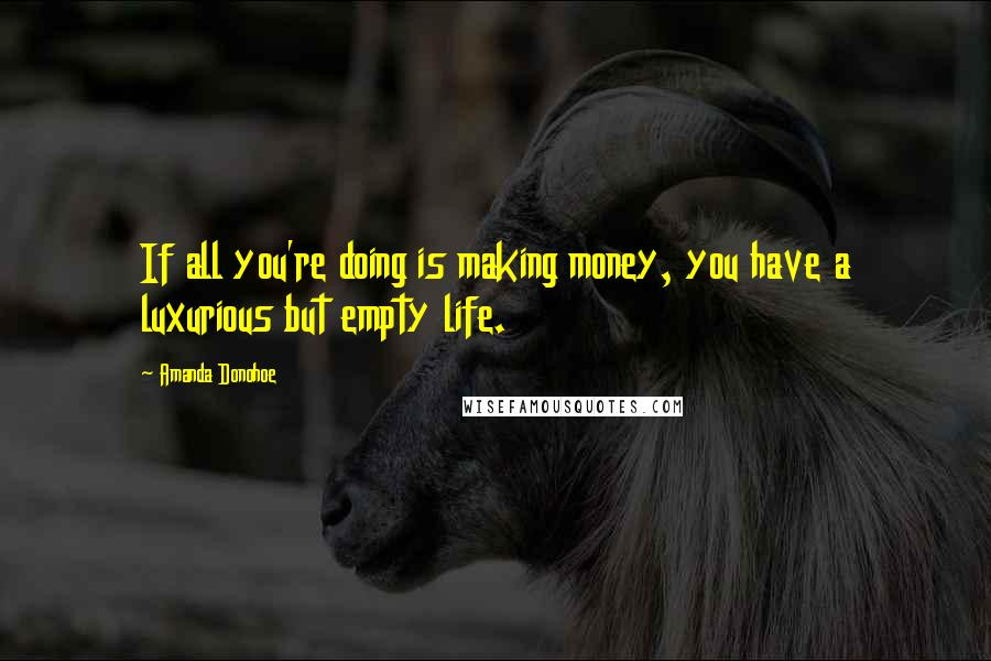Amanda Donohoe quotes: If all you're doing is making money, you have a luxurious but empty life.