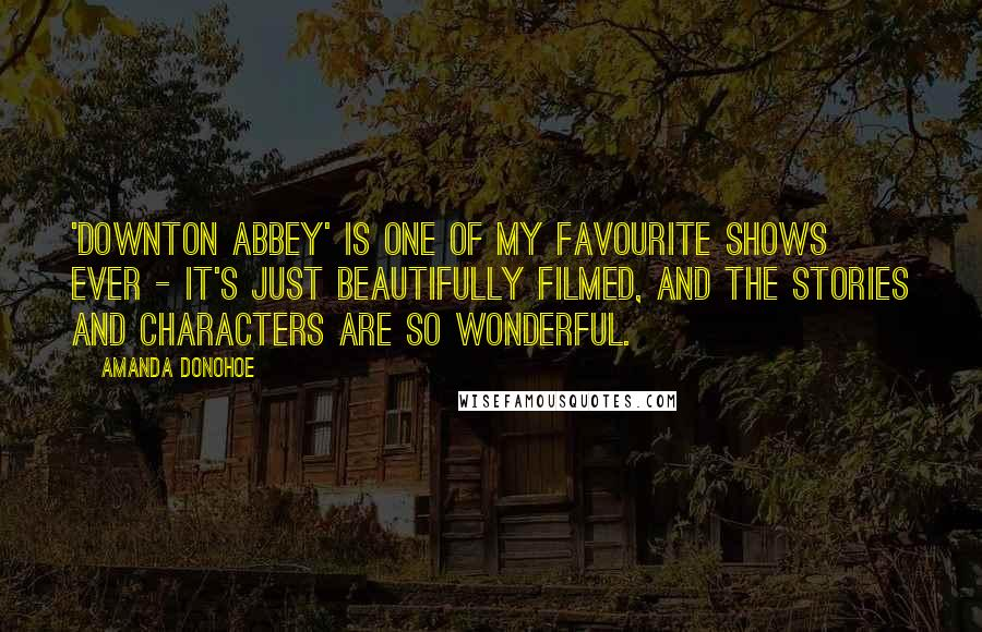 Amanda Donohoe quotes: 'Downton Abbey' is one of my favourite shows ever - it's just beautifully filmed, and the stories and characters are so wonderful.