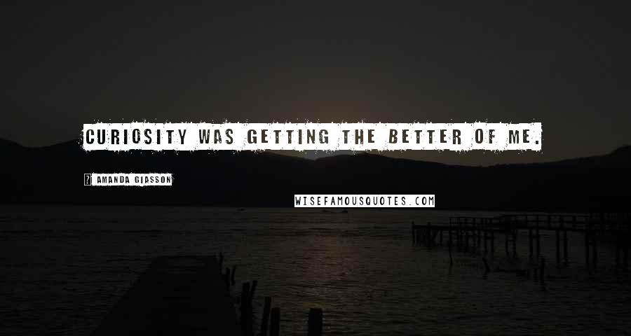 Amanda Giasson quotes: Curiosity was getting the better of me.