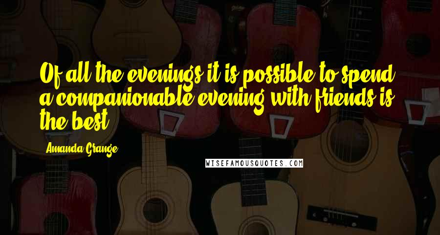 Amanda Grange quotes: Of all the evenings it is possible to spend, a companionable evening with friends is the best.