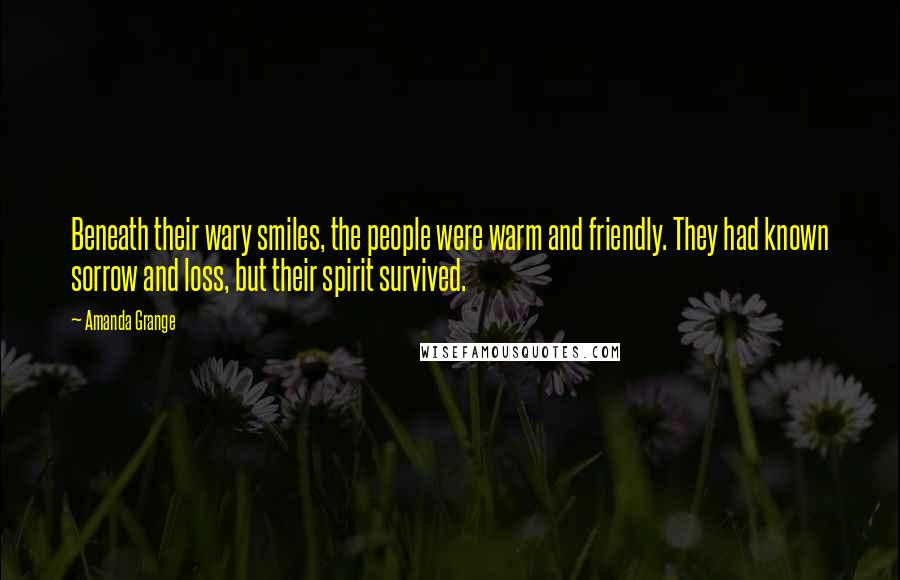 Amanda Grange quotes: Beneath their wary smiles, the people were warm and friendly. They had known sorrow and loss, but their spirit survived.