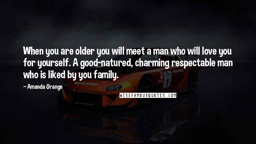 Amanda Grange quotes: When you are older you will meet a man who will love you for yourself. A good-natured, charming respectable man who is liked by you family.