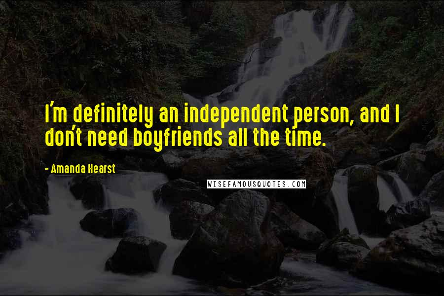 Amanda Hearst quotes: I'm definitely an independent person, and I don't need boyfriends all the time.