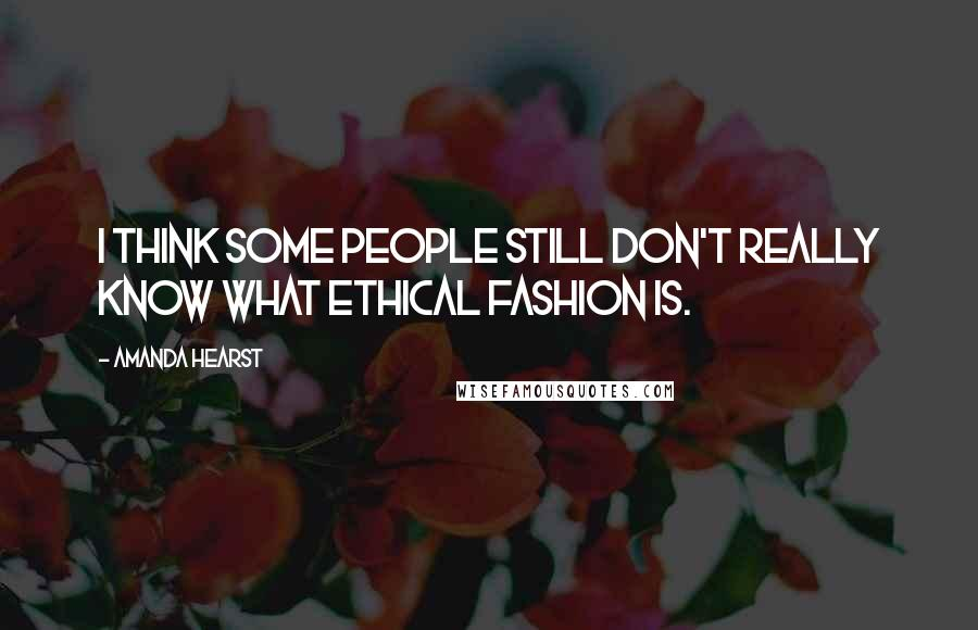 Amanda Hearst quotes: I think some people still don't really know what ethical fashion is.