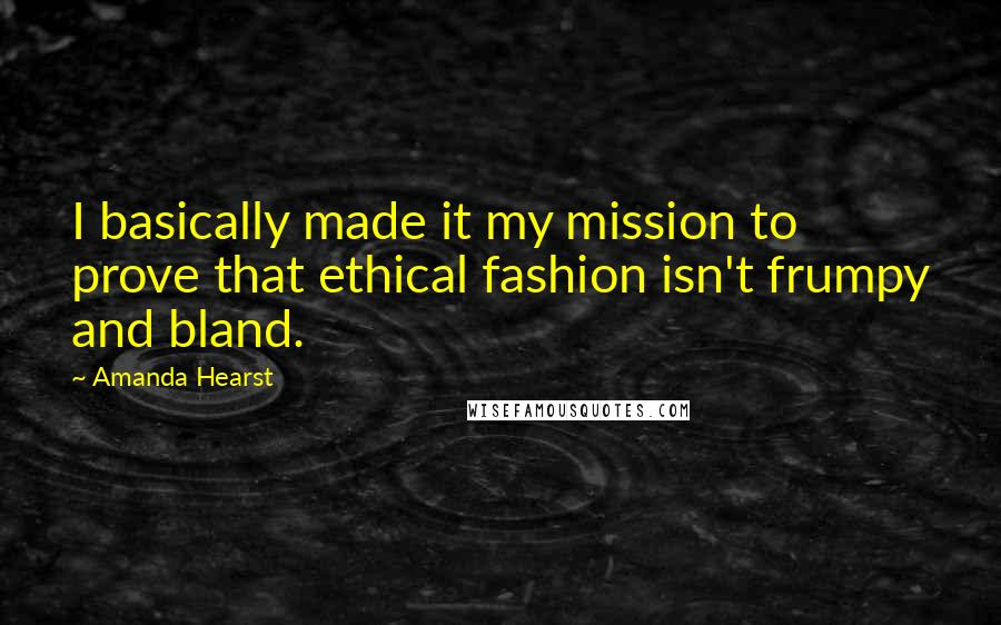 Amanda Hearst quotes: I basically made it my mission to prove that ethical fashion isn't frumpy and bland.