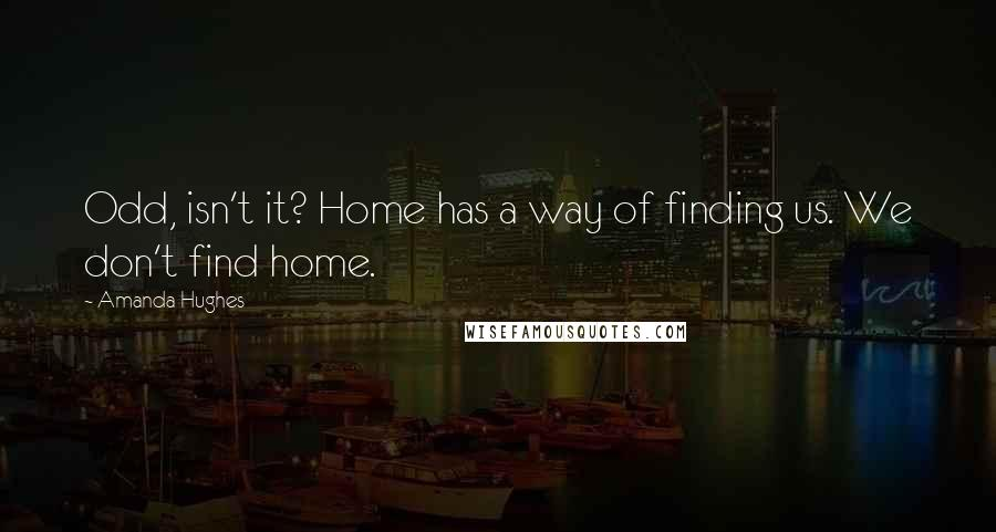 Amanda Hughes quotes: Odd, isn't it? Home has a way of finding us. We don't find home.