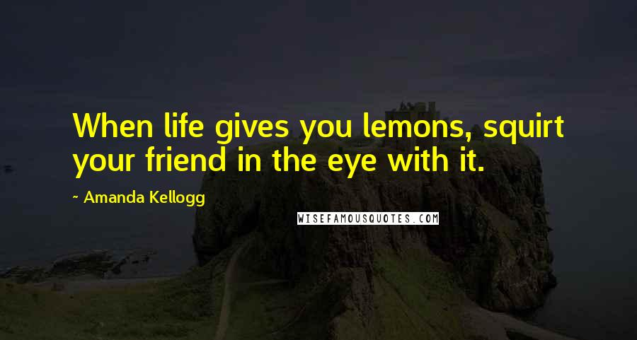 Amanda Kellogg quotes: When life gives you lemons, squirt your friend in the eye with it.