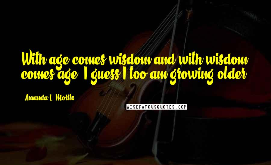 Amanda L. Moritz quotes: With age comes wisdom and with wisdom comes age. I guess I too am growing older.
