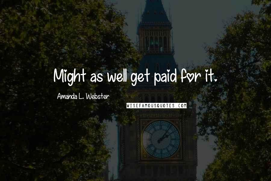 Amanda L. Webster quotes: Might as well get paid for it.