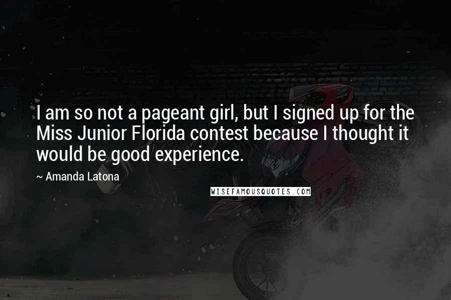 Amanda Latona quotes: I am so not a pageant girl, but I signed up for the Miss Junior Florida contest because I thought it would be good experience.