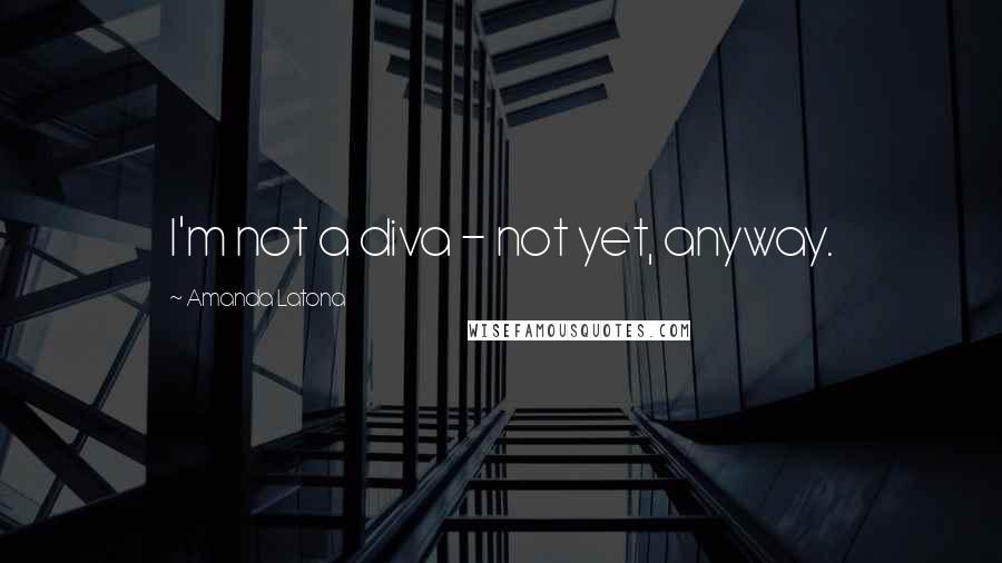 Amanda Latona quotes: I'm not a diva - not yet, anyway.
