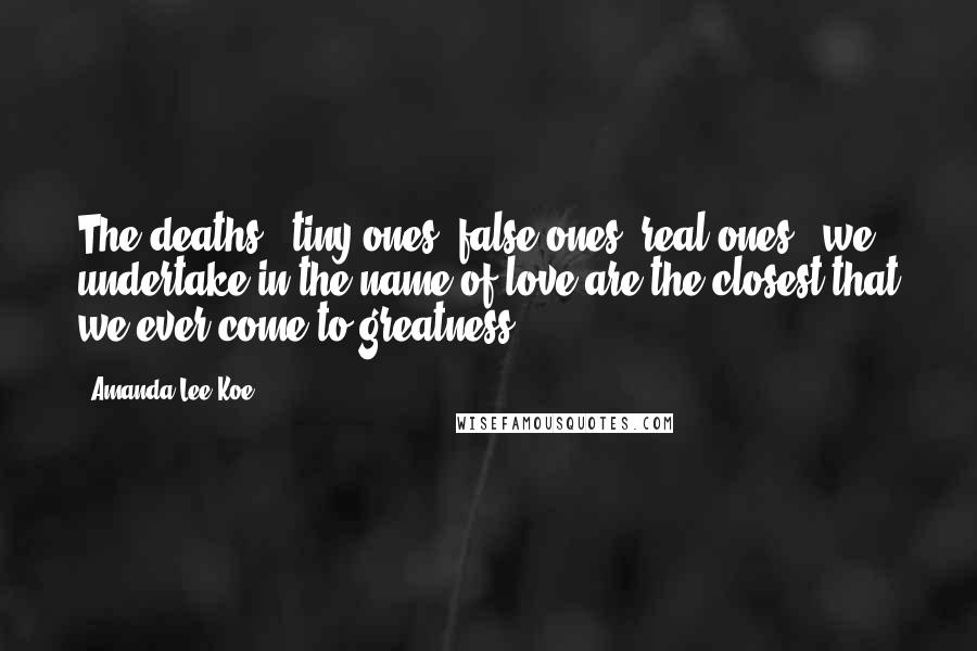 Amanda Lee Koe quotes: The deaths - tiny ones, false ones, real ones - we undertake in the name of love are the closest that we ever come to greatness.