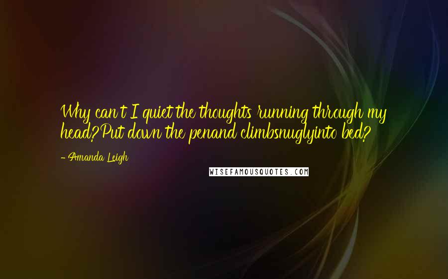 Amanda Leigh quotes: Why can't I quiet the thoughts running through my head?Put down the penand climbsnuglyinto bed?