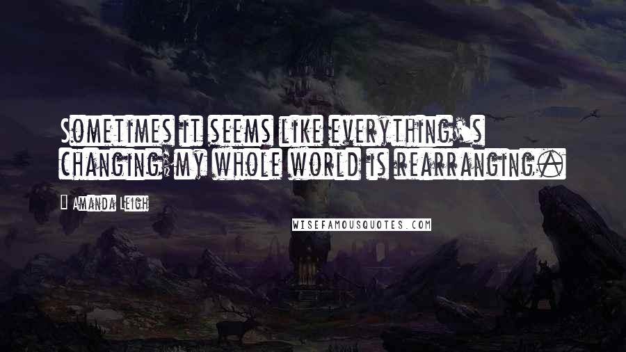 Amanda Leigh quotes: Sometimes it seems like everything's changing;my whole world is rearranging.