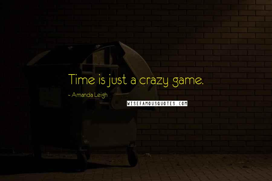 Amanda Leigh quotes: Time is just a crazy game.