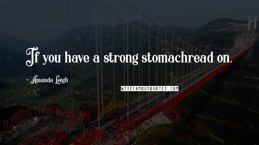 Amanda Leigh quotes: If you have a strong stomachread on.