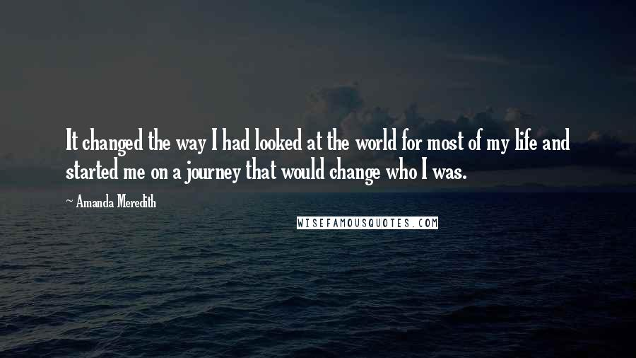 Amanda Meredith quotes: It changed the way I had looked at the world for most of my life and started me on a journey that would change who I was.