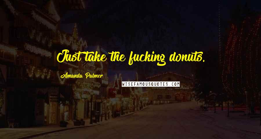 Amanda Palmer quotes: Just take the fucking donuts.