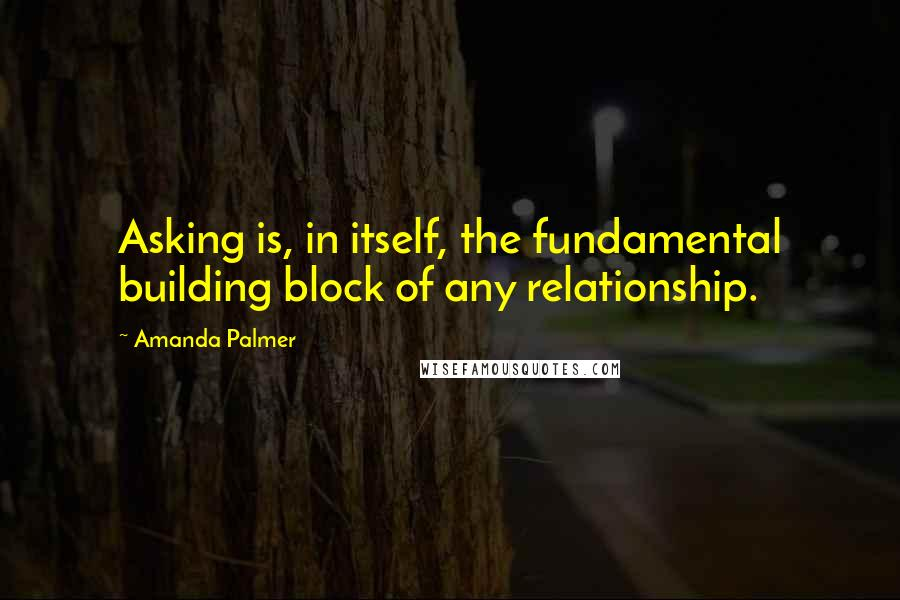 Amanda Palmer quotes: Asking is, in itself, the fundamental building block of any relationship.