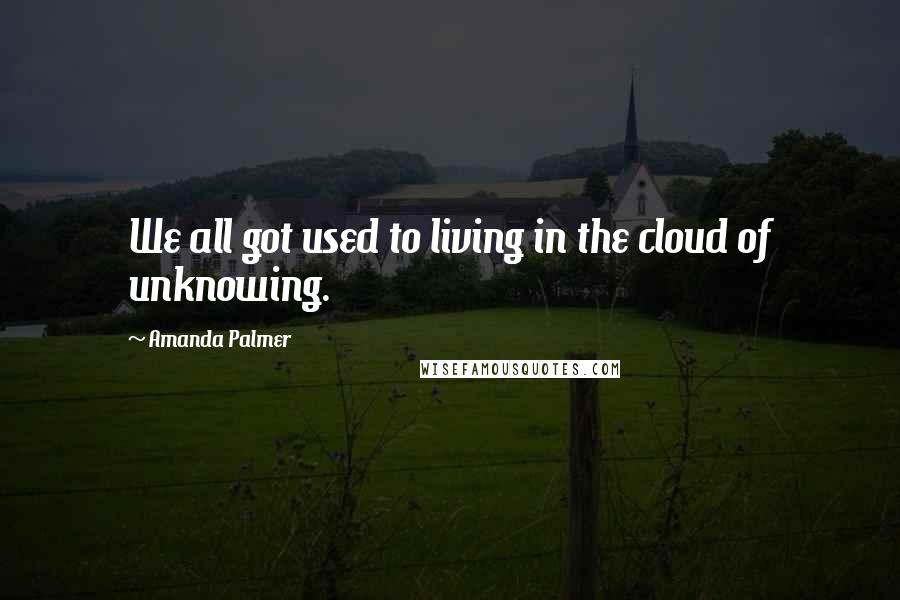 Amanda Palmer quotes: We all got used to living in the cloud of unknowing.