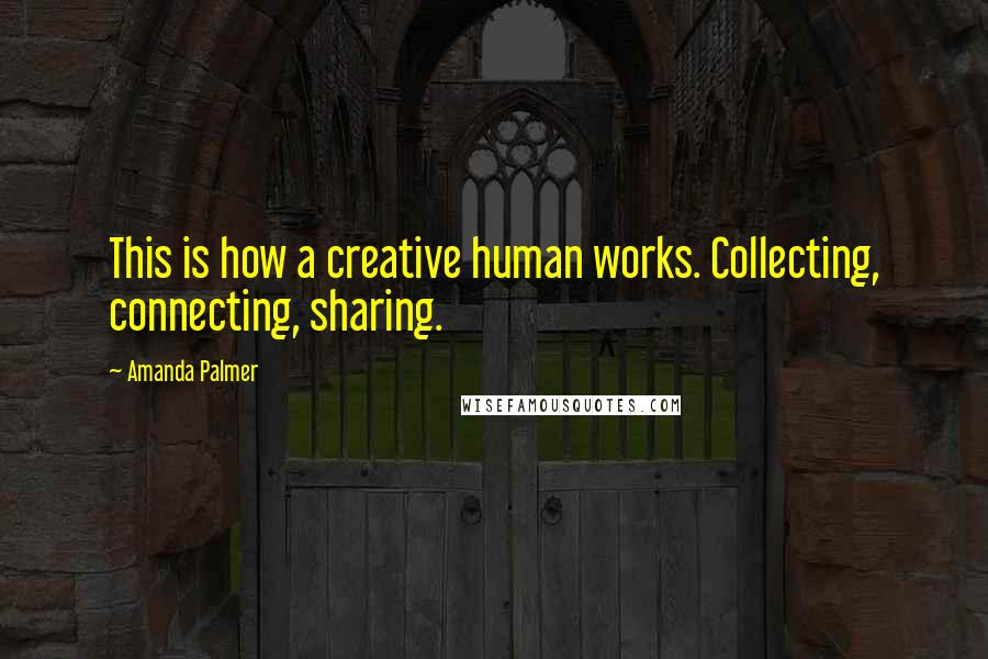 Amanda Palmer quotes: This is how a creative human works. Collecting, connecting, sharing.