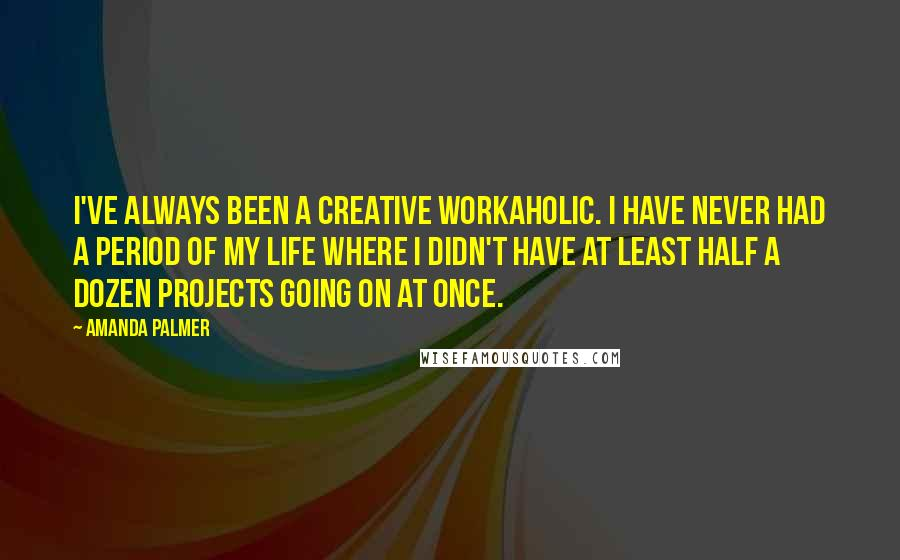 Amanda Palmer quotes: I've always been a creative workaholic. I have never had a period of my life where I didn't have at least half a dozen projects going on at once.