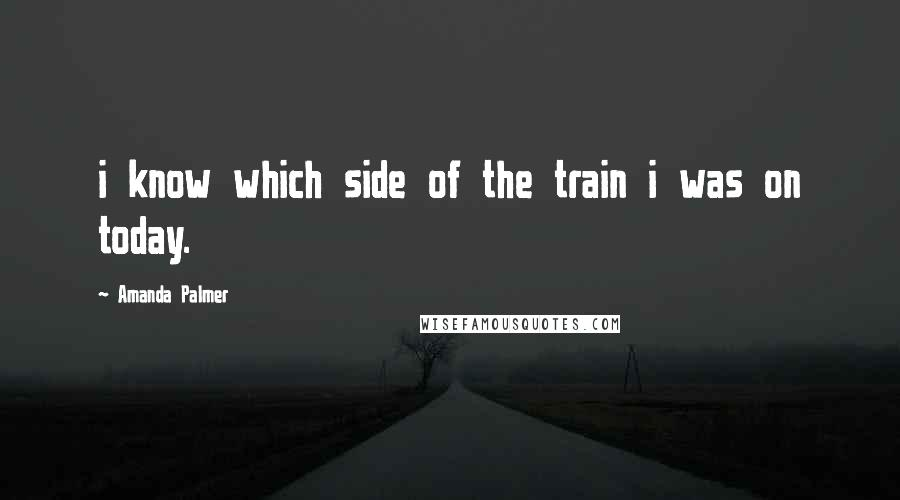 Amanda Palmer quotes: i know which side of the train i was on today.